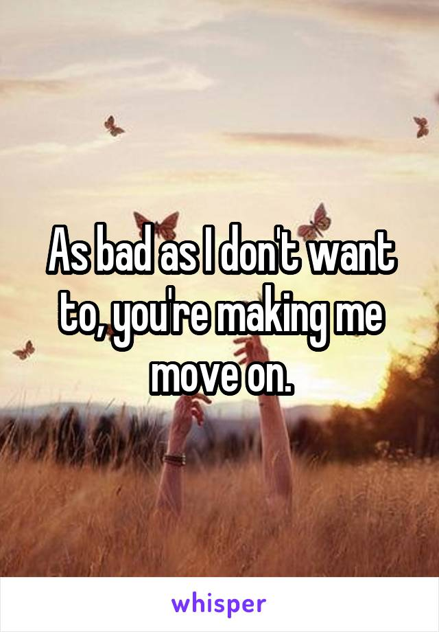 As bad as I don't want to, you're making me move on.
