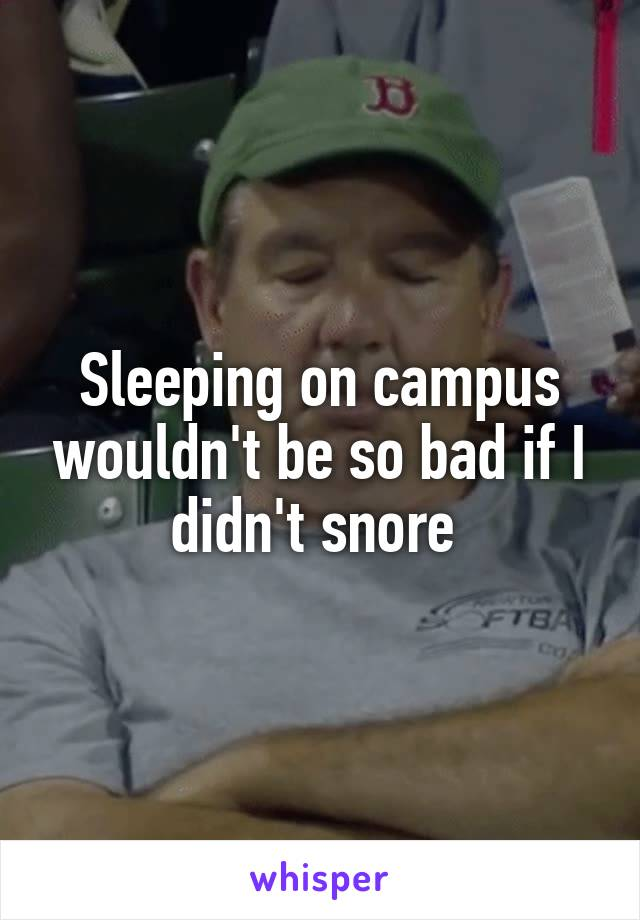 Sleeping on campus wouldn't be so bad if I didn't snore