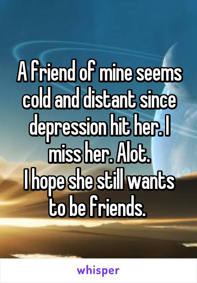 A friend of mine seems cold and distant since depression hit her. I miss her. Alot. I hope she still wants to be friends.
