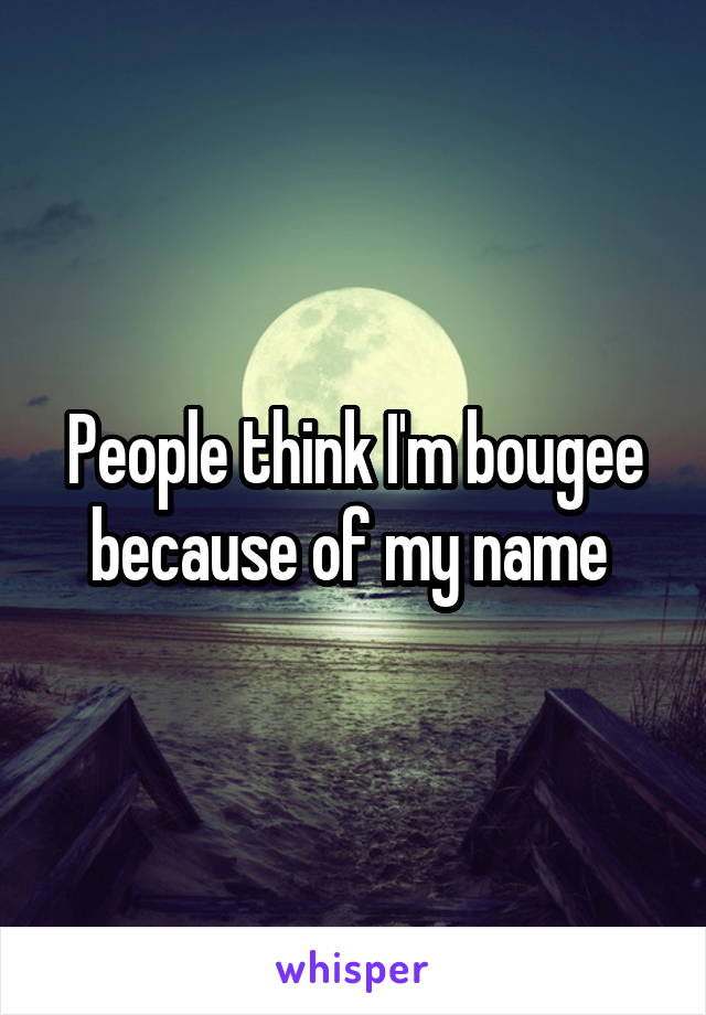 People think I'm bougee because of my name