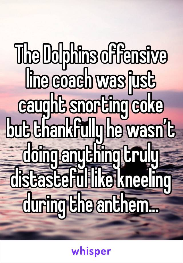 The Dolphins offensive line coach was just caught snorting coke but thankfully he wasn't doing anything truly distasteful like kneeling during the anthem...