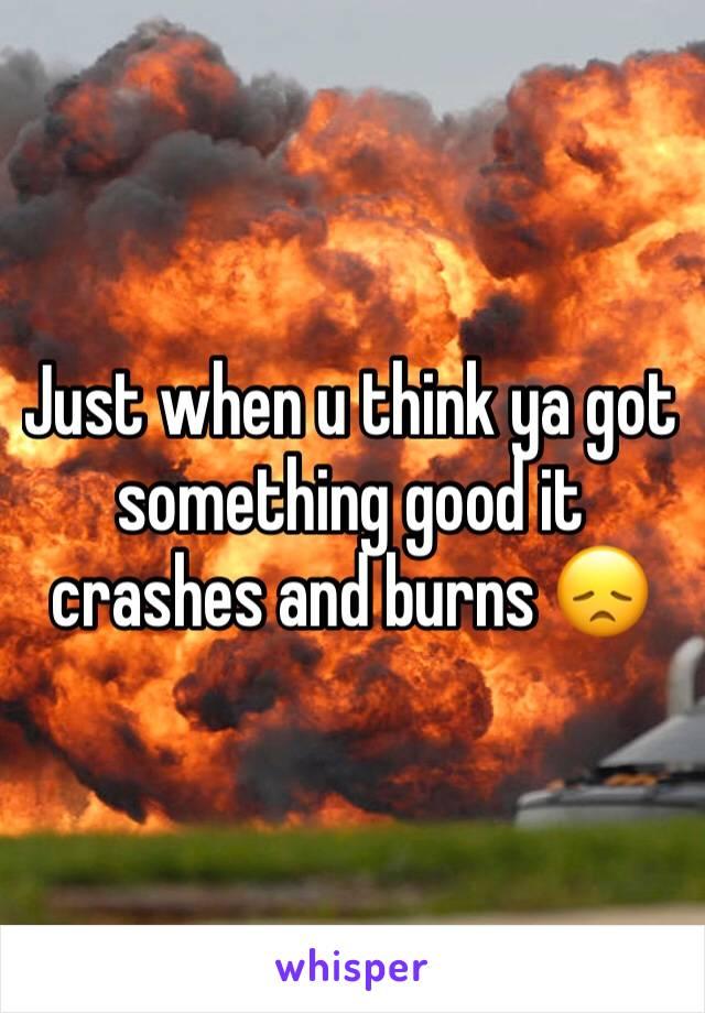 Just when u think ya got something good it crashes and burns 😞