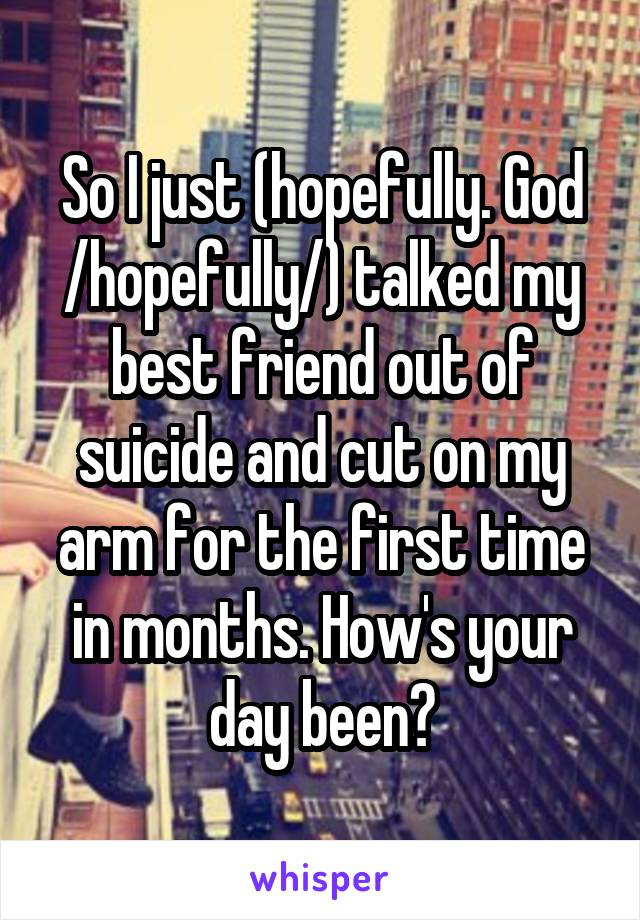 So I just (hopefully. God /hopefully/) talked my best friend out of suicide and cut on my arm for the first time in months. How's your day been?