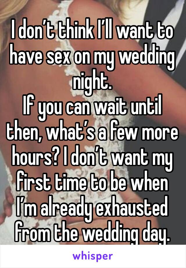 I don't think I'll want to have sex on my wedding night. If you can wait until then, what's a few more hours? I don't want my first time to be when I'm already exhausted from the wedding day.