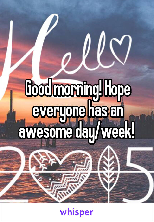 Good morning! Hope everyone has an awesome day/week!