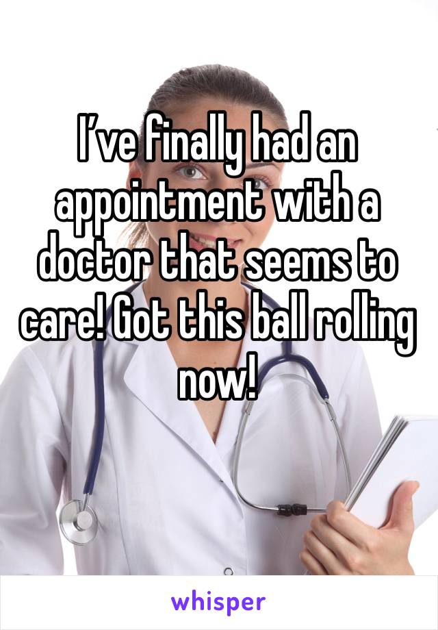 I've finally had an appointment with a doctor that seems to care! Got this ball rolling now!
