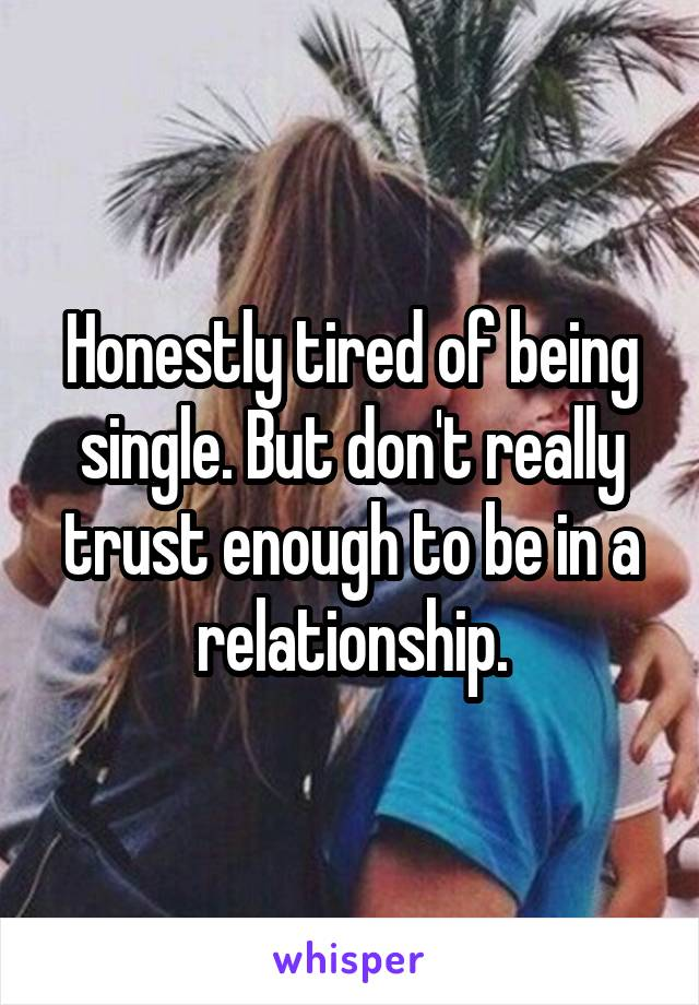 Honestly tired of being single. But don't really trust enough to be in a relationship.