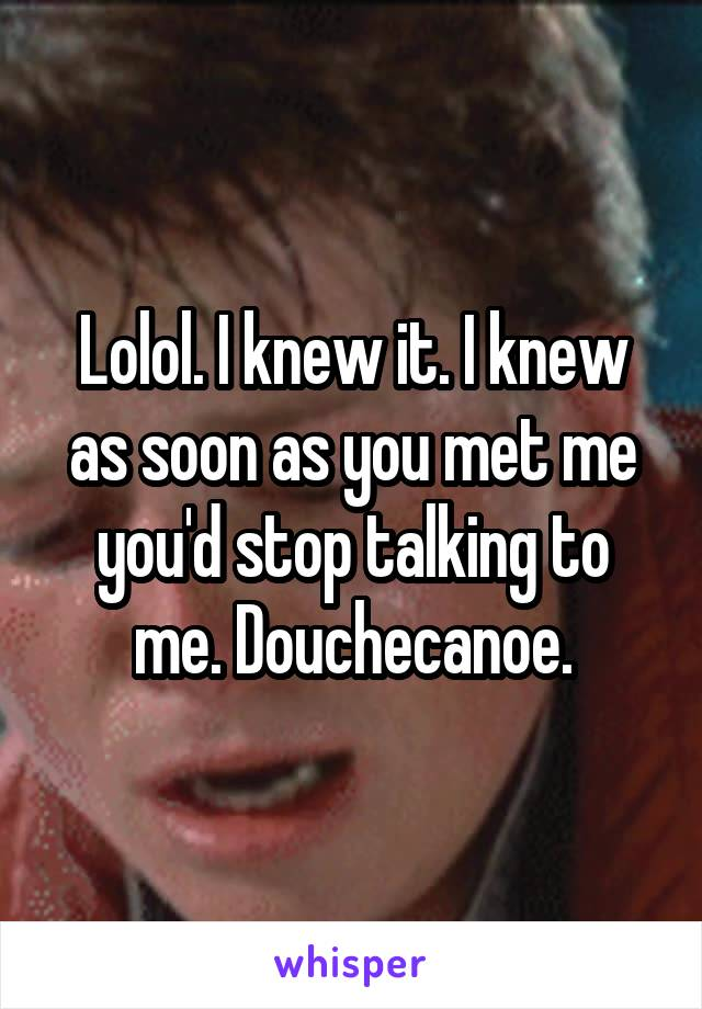 Lolol. I knew it. I knew as soon as you met me you'd stop talking to me. Douchecanoe.