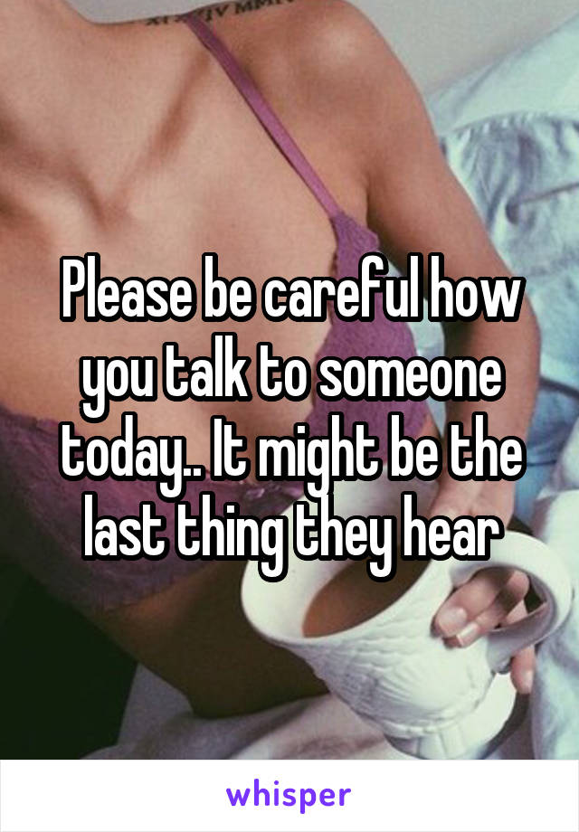 Please be careful how you talk to someone today.. It might be the last thing they hear