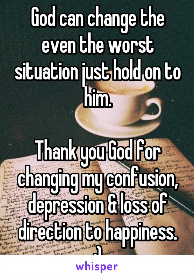 God can change the even the worst situation just hold on to him.  Thank you God for changing my confusion, depression & loss of direction to happiness. :)