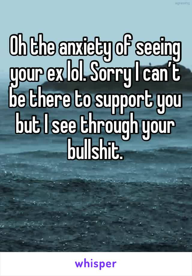 Oh the anxiety of seeing your ex lol. Sorry I can't be there to support you but I see through your bullshit.