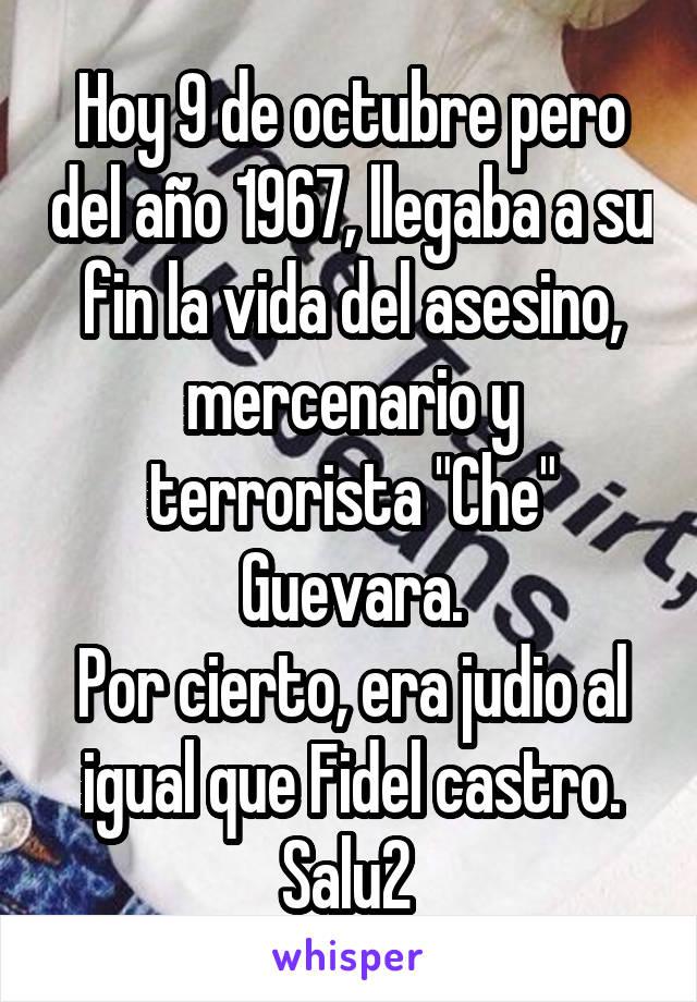 """Hoy 9 de octubre pero del año 1967, llegaba a su fin la vida del asesino, mercenario y terrorista """"Che"""" Guevara. Por cierto, era judio al igual que Fidel castro. Salu2"""
