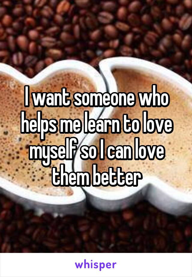 I want someone who helps me learn to love myself so I can love them better