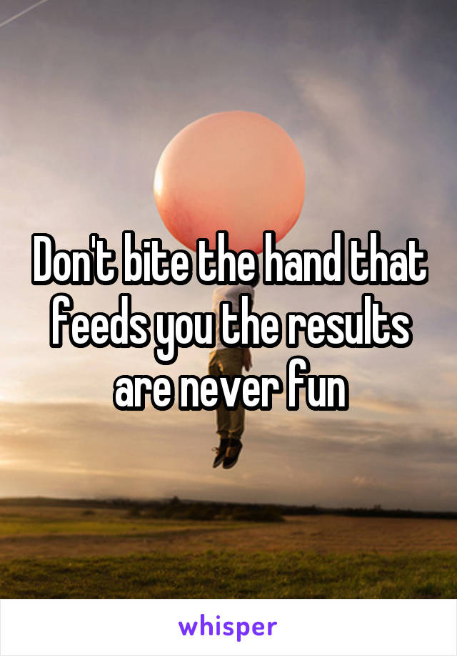 Don't bite the hand that feeds you the results are never fun