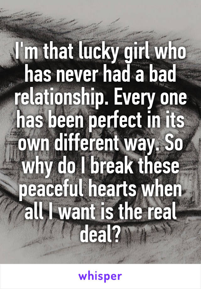 I'm that lucky girl who has never had a bad relationship. Every one has been perfect in its own different way. So why do I break these peaceful hearts when all I want is the real deal?