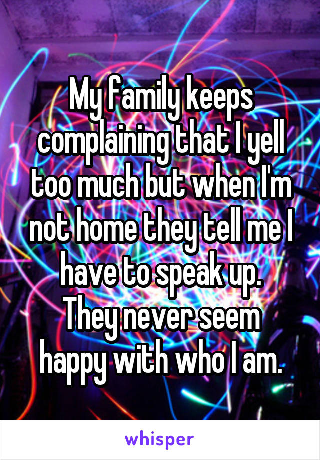 My family keeps complaining that I yell too much but when I'm not home they tell me I have to speak up. They never seem happy with who I am.