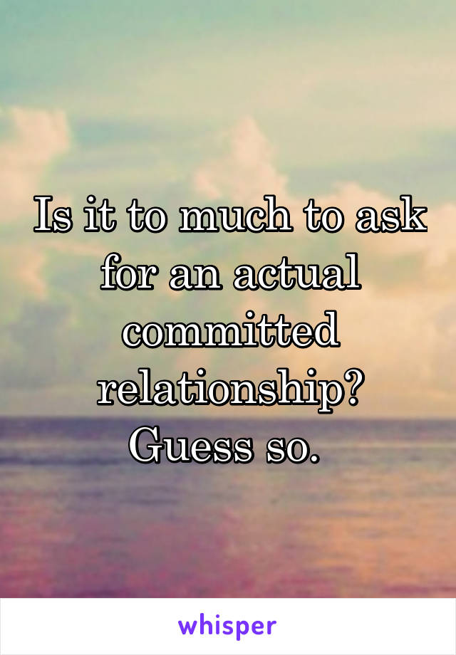 Is it to much to ask for an actual committed relationship? Guess so.