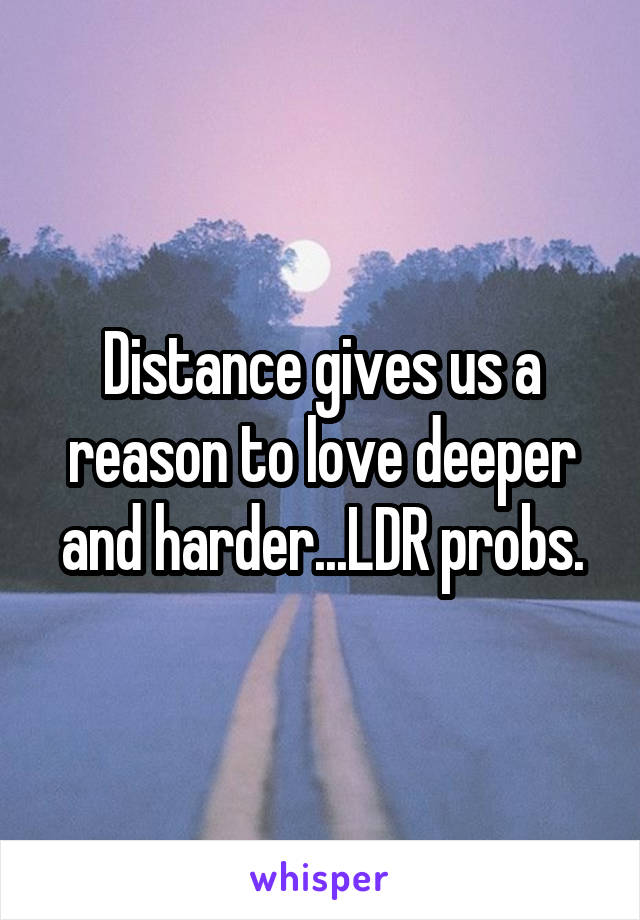 Distance gives us a reason to love deeper and harder...LDR probs.