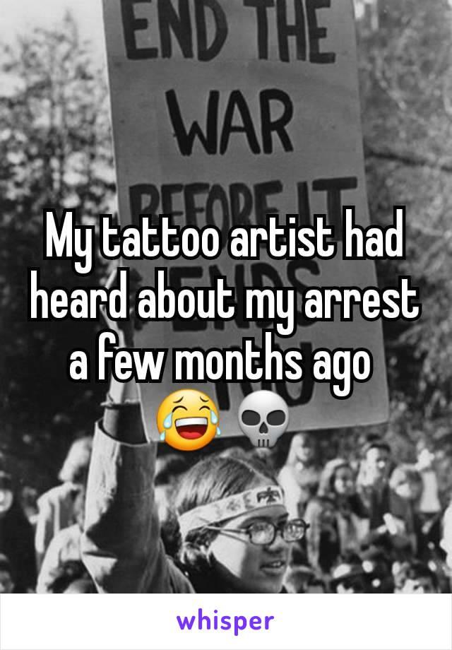 My tattoo artist had heard about my arrest a few months ago  😂💀