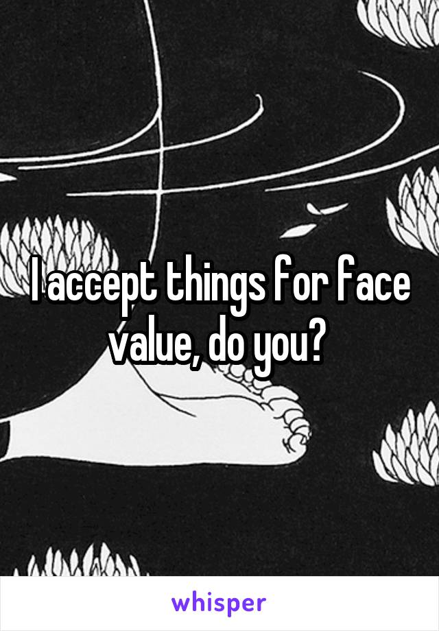 I accept things for face value, do you?