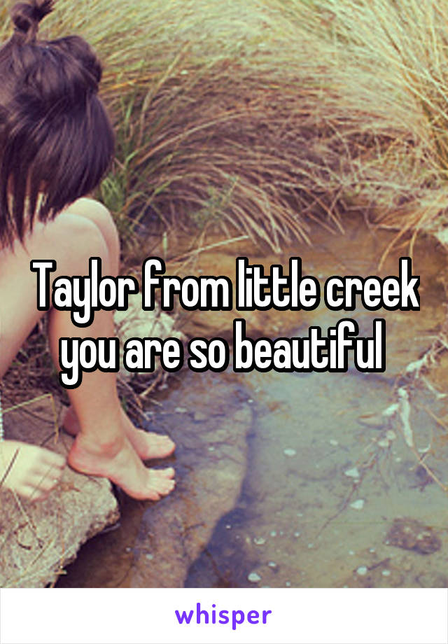 Taylor from little creek you are so beautiful
