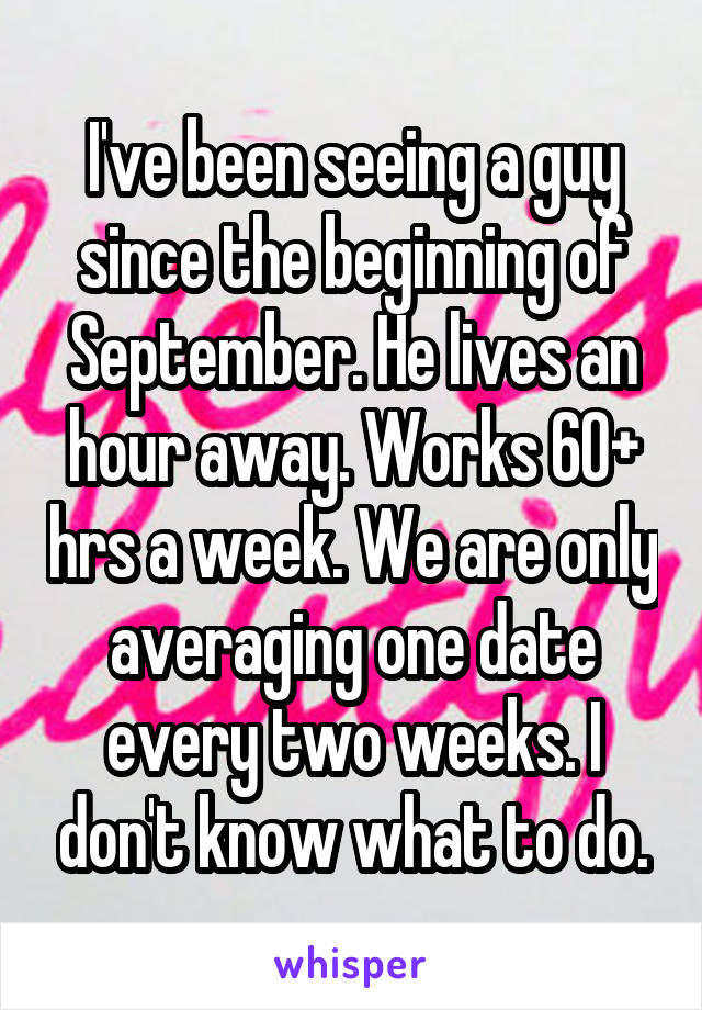 I've been seeing a guy since the beginning of September. He lives an hour away. Works 60+ hrs a week. We are only averaging one date every two weeks. I don't know what to do.