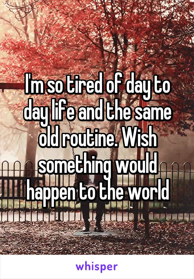 I'm so tired of day to day life and the same old routine. Wish something would happen to the world