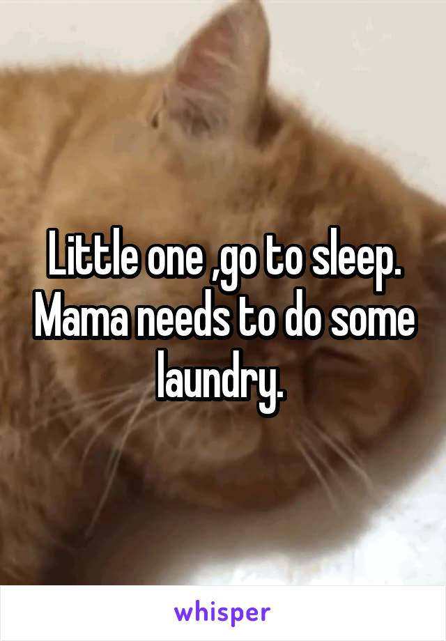 Little one ,go to sleep. Mama needs to do some laundry.