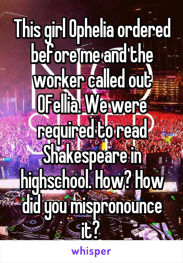 This girl Ophelia ordered before me and the worker called out OFellia. We were required to read Shakespeare in highschool. How? How did you mispronounce it?