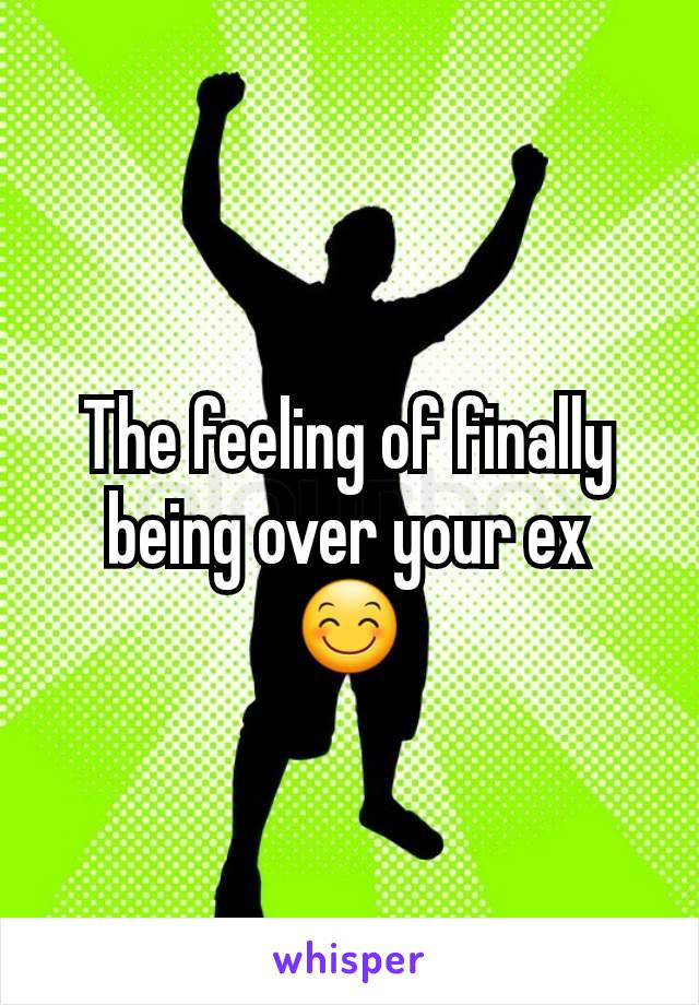 The feeling of finally being over your ex 😊