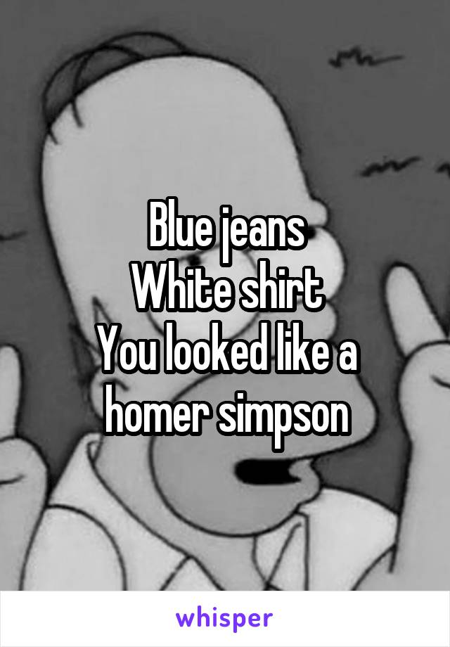 Blue jeans White shirt You looked like a homer simpson