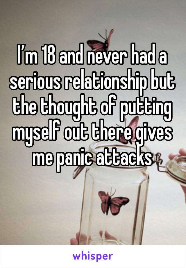 I'm 18 and never had a serious relationship but the thought of putting myself out there gives me panic attacks