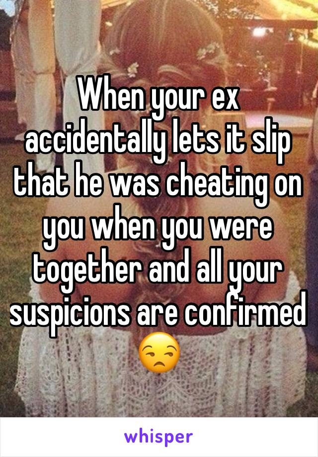 When your ex accidentally lets it slip that he was cheating on you when you were together and all your suspicions are confirmed 😒