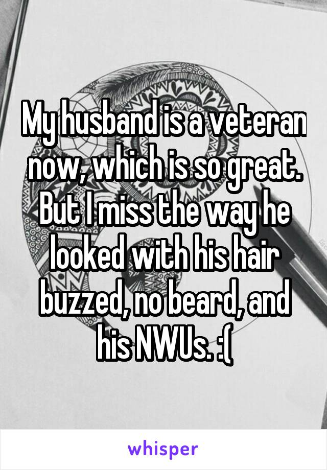 My husband is a veteran now, which is so great. But I miss the way he looked with his hair buzzed, no beard, and his NWUs. :(