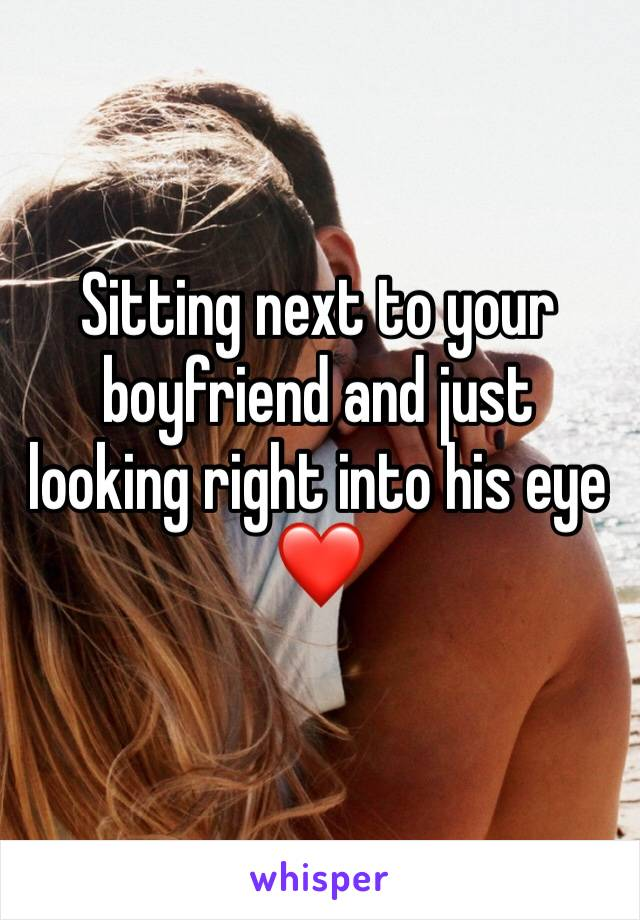 Sitting next to your boyfriend and just looking right into his eye❤️