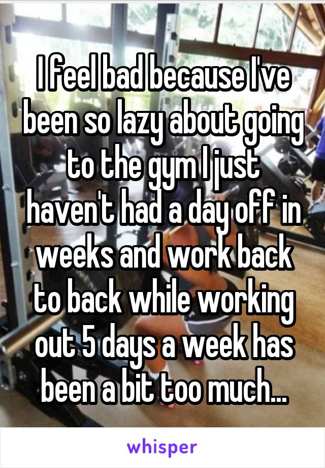 I feel bad because I've been so lazy about going to the gym I just haven't had a day off in weeks and work back to back while working out 5 days a week has been a bit too much...