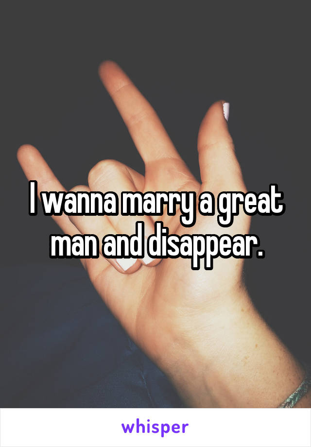 I wanna marry a great man and disappear.