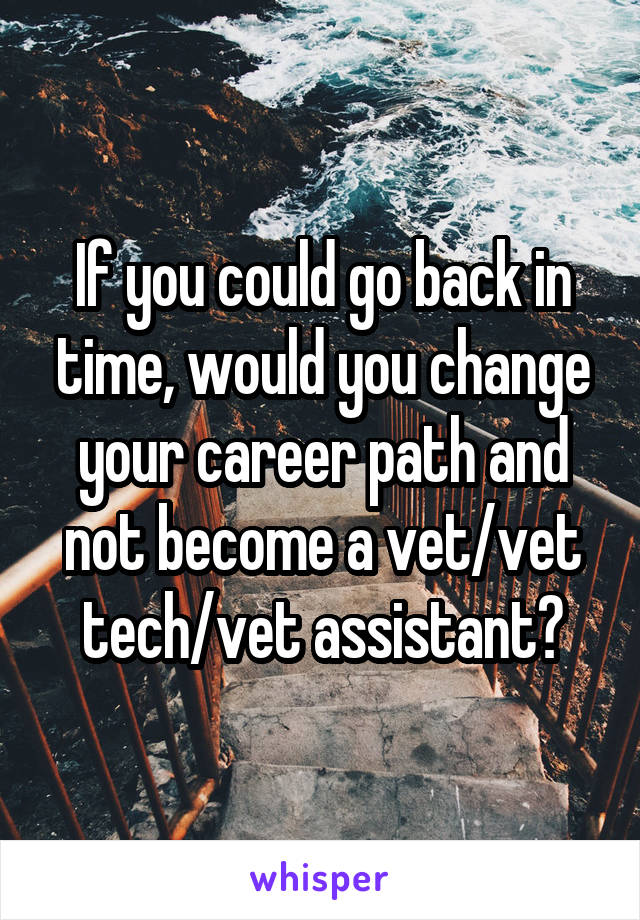 If you could go back in time, would you change your career path and not become a vet/vet tech/vet assistant?