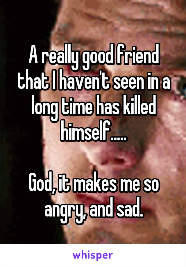 A really good friend that I haven't seen in a long time has killed himself.....  God, it makes me so angry, and sad.