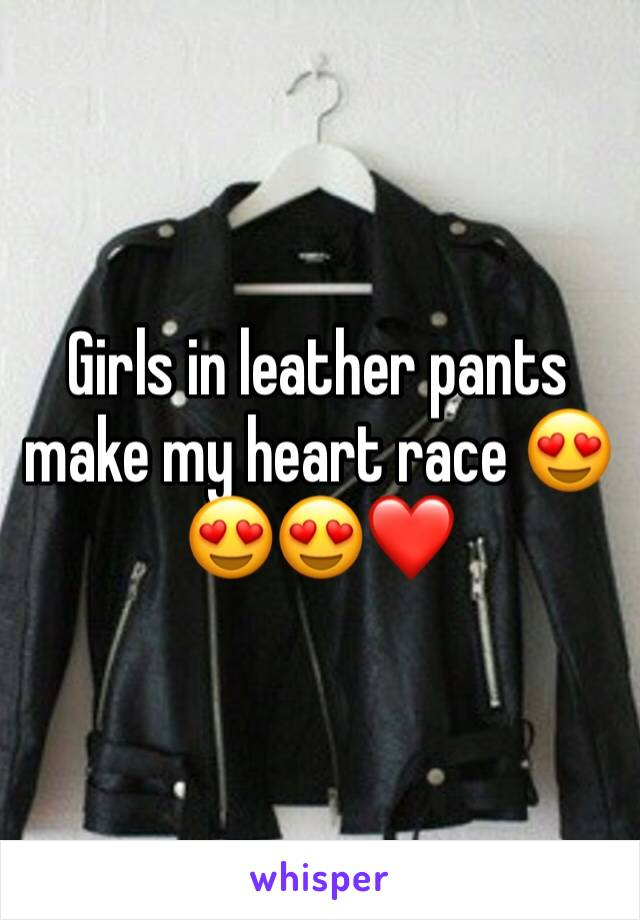 Girls in leather pants make my heart race 😍😍😍❤️