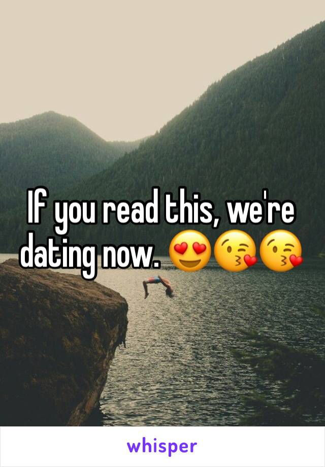 If you read this, we're dating now. 😍😘😘