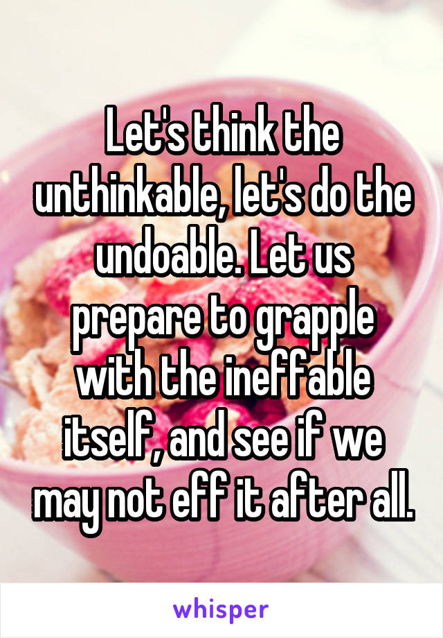 Let's think the unthinkable, let's do the undoable. Let us prepare to grapple with the ineffable itself, and see if we may not eff it after all.