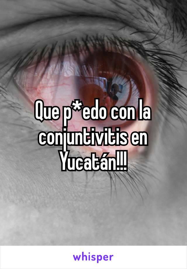 Que p*edo con la conjuntivitis en Yucatán!!!