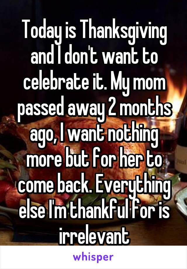 Today is Thanksgiving and I don't want to celebrate it. My mom passed away 2 months ago, I want nothing more but for her to come back. Everything else I'm thankful for is irrelevant