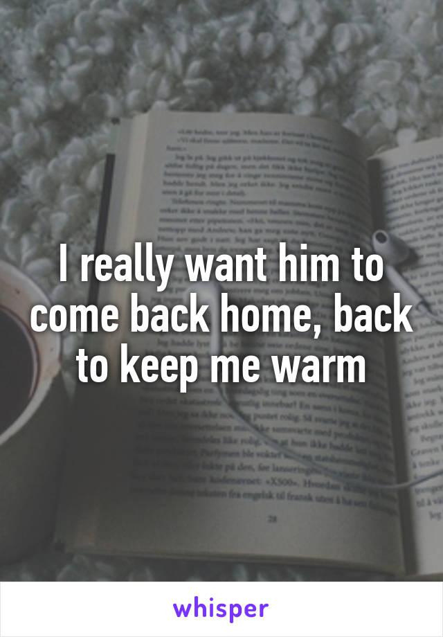 I really want him to come back home, back to keep me warm