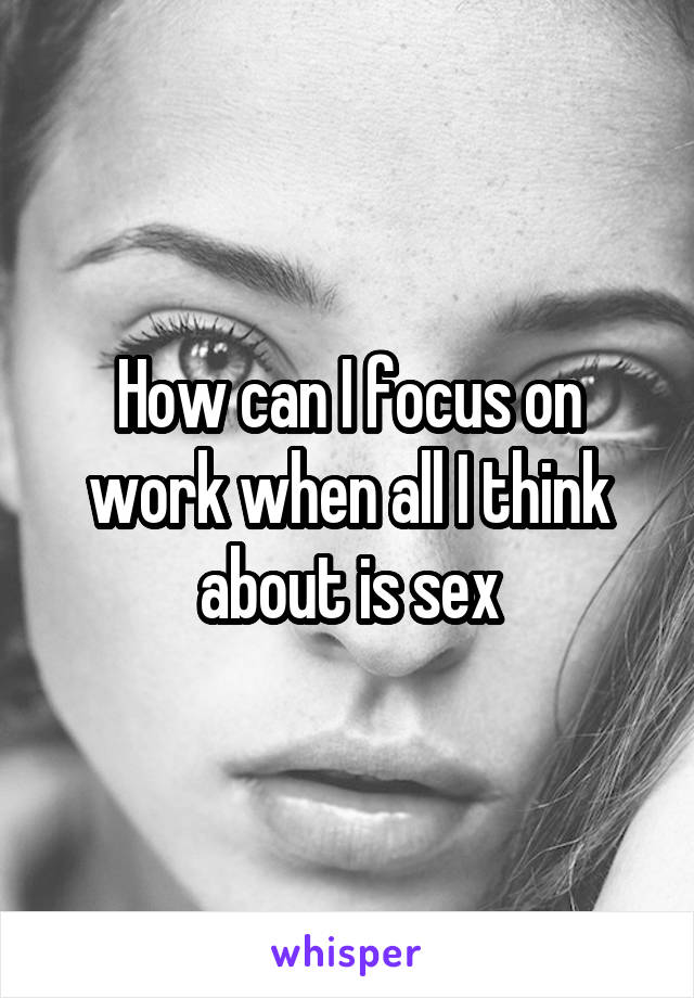 How can I focus on work when all I think about is sex