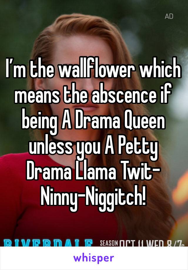 I'm the wallflower which means the abscence if being A Drama Queen unless you A Petty Drama Llama Twit-Ninny-Niggitch!