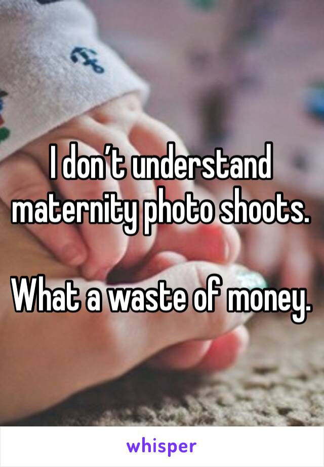 I don't understand maternity photo shoots.   What a waste of money.