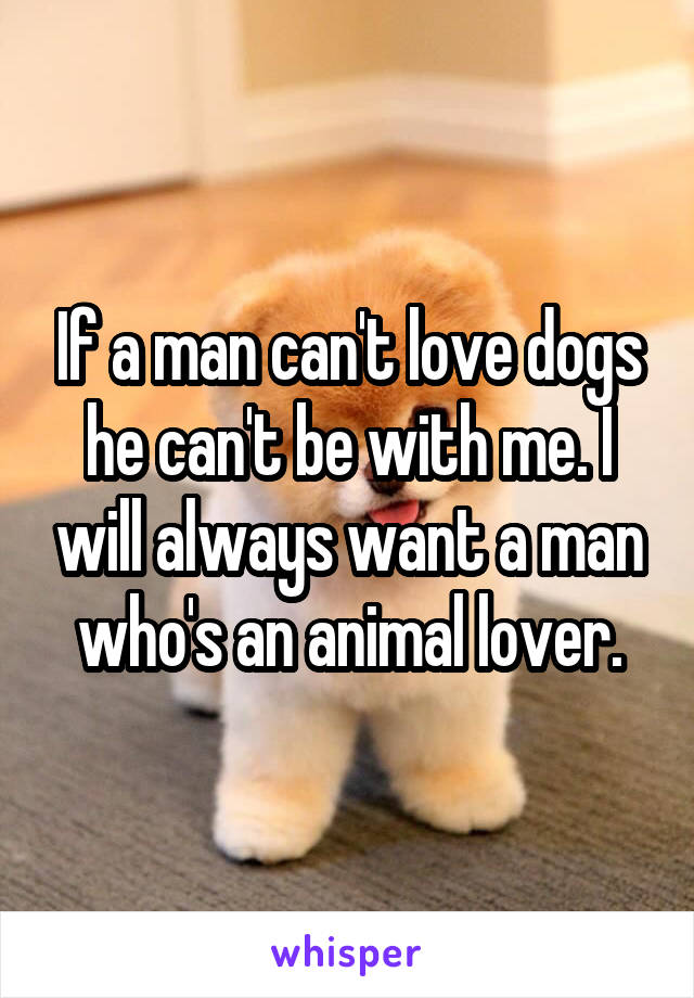 If a man can't love dogs he can't be with me. I will always want a man who's an animal lover.
