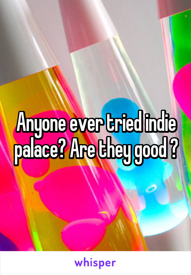 Anyone ever tried indie palace? Are they good ?